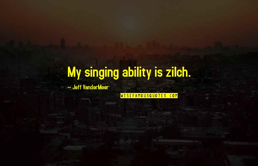 Jeff Quotes By Jeff VanderMeer: My singing ability is zilch.