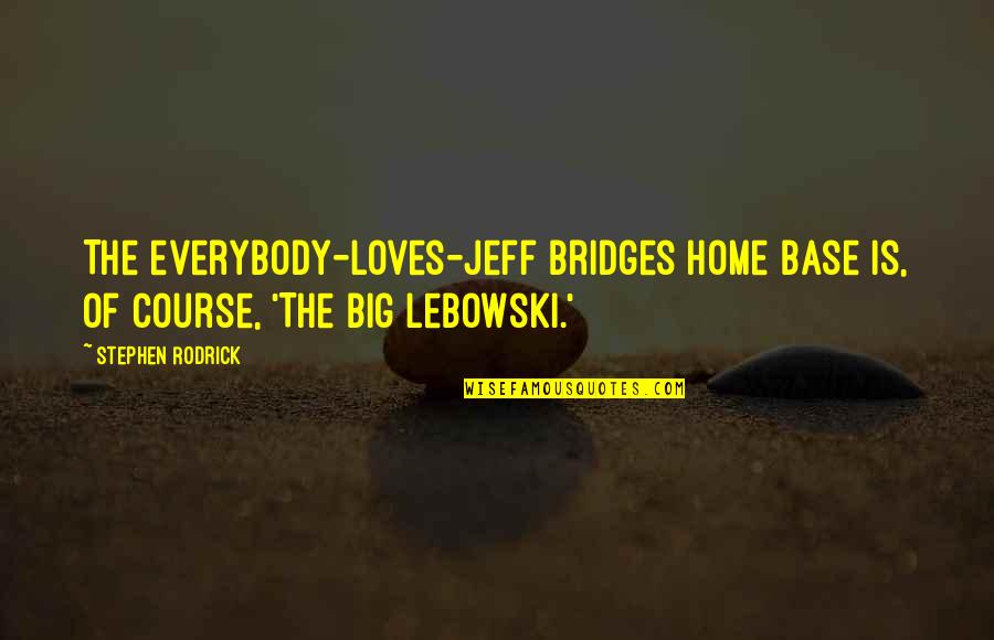 Jeff Quotes By Stephen Rodrick: The everybody-loves-Jeff Bridges home base is, of course,