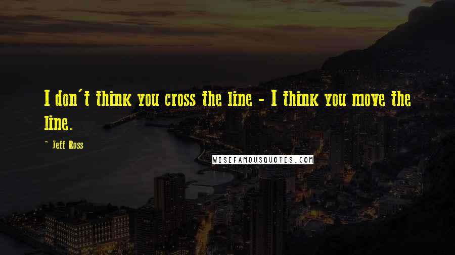 Jeff Ross quotes: I don't think you cross the line - I think you move the line.