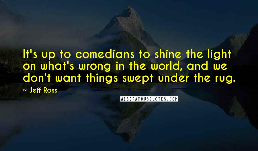 Jeff Ross quotes: It's up to comedians to shine the light on what's wrong in the world, and we don't want things swept under the rug.