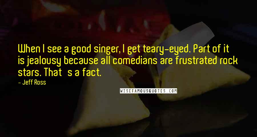 Jeff Ross quotes: When I see a good singer, I get teary-eyed. Part of it is jealousy because all comedians are frustrated rock stars. That's a fact.