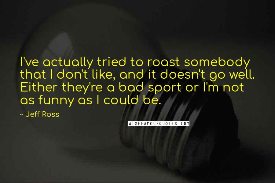 Jeff Ross quotes: I've actually tried to roast somebody that I don't like, and it doesn't go well. Either they're a bad sport or I'm not as funny as I could be.