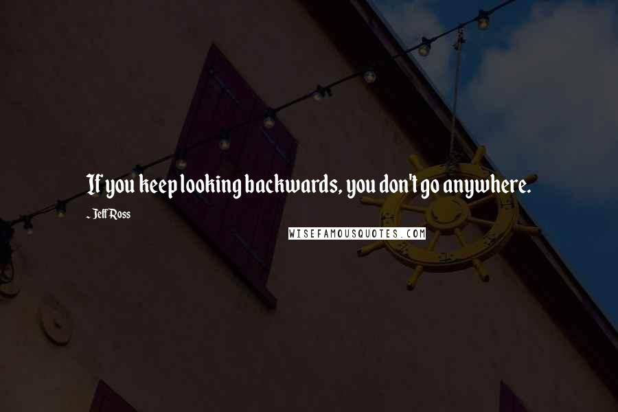 Jeff Ross quotes: If you keep looking backwards, you don't go anywhere.