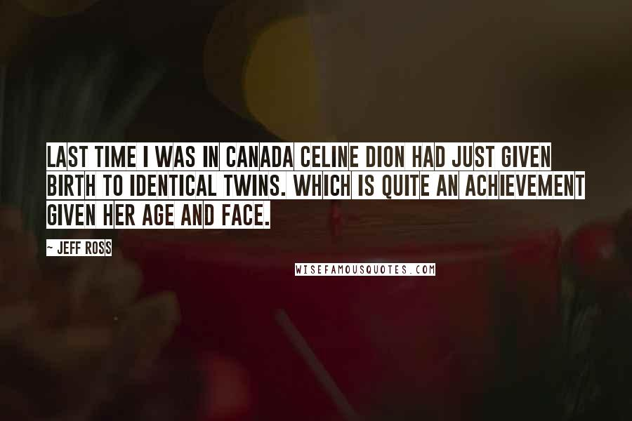 Jeff Ross quotes: Last time I was in Canada Celine Dion had just given birth to identical twins. Which is quite an achievement given her age and face.
