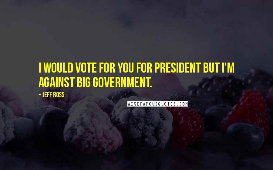Jeff Ross quotes: I would vote for you for President but I'm against big government.