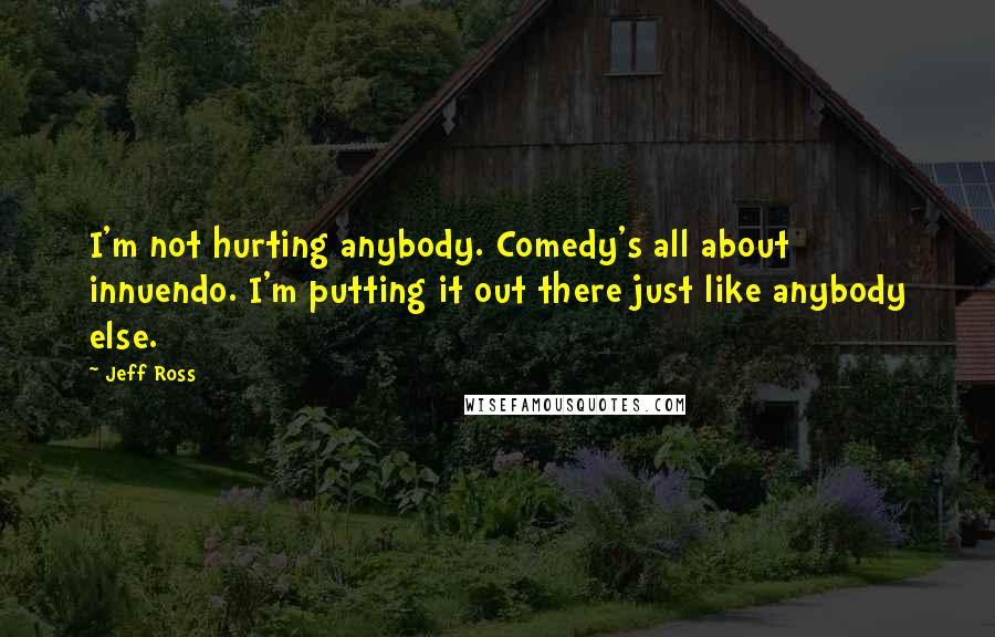 Jeff Ross quotes: I'm not hurting anybody. Comedy's all about innuendo. I'm putting it out there just like anybody else.