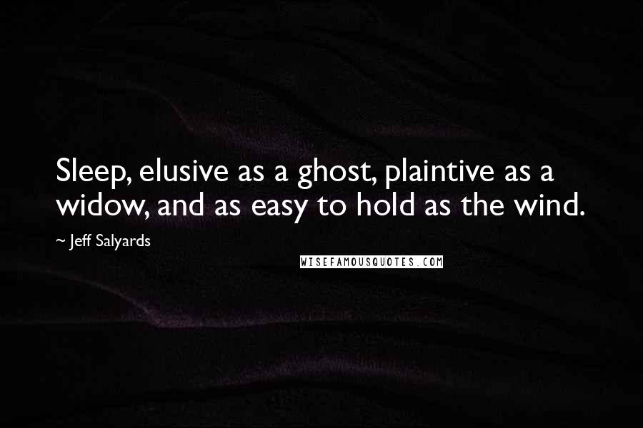 Jeff Salyards quotes: Sleep, elusive as a ghost, plaintive as a widow, and as easy to hold as the wind.