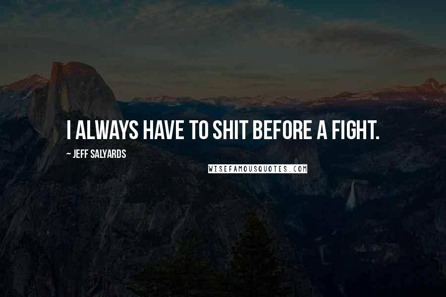 Jeff Salyards quotes: I always have to shit before a fight.