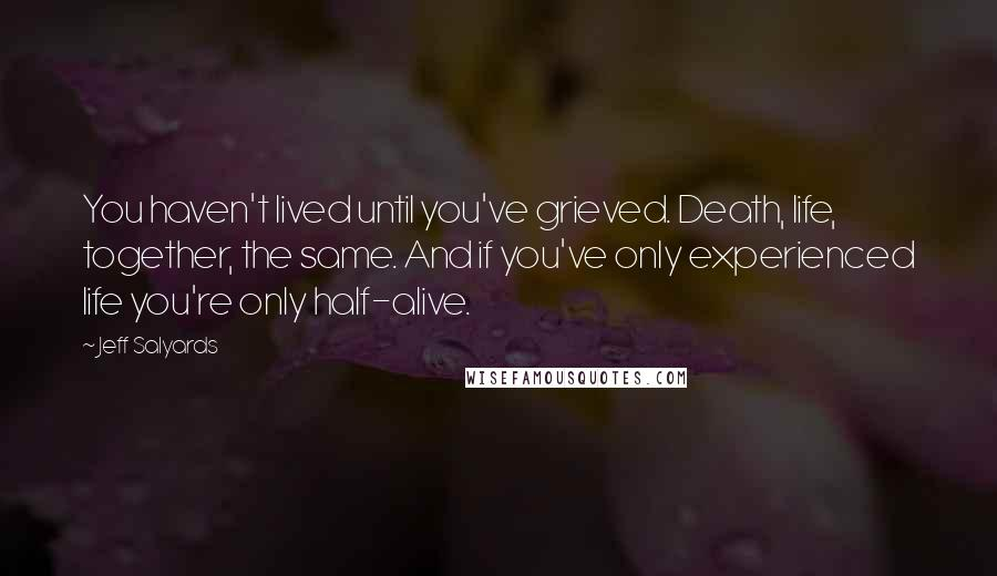 Jeff Salyards quotes: You haven't lived until you've grieved. Death, life, together, the same. And if you've only experienced life you're only half-alive.
