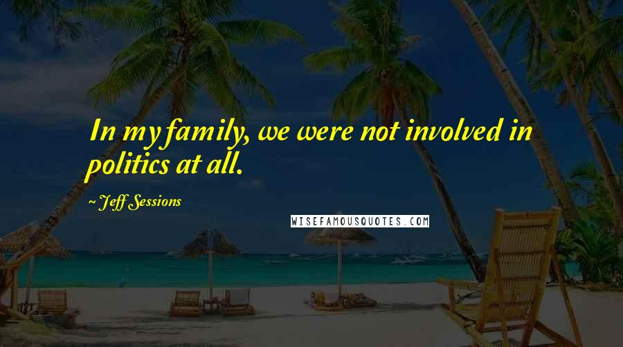 Jeff Sessions quotes: In my family, we were not involved in politics at all.