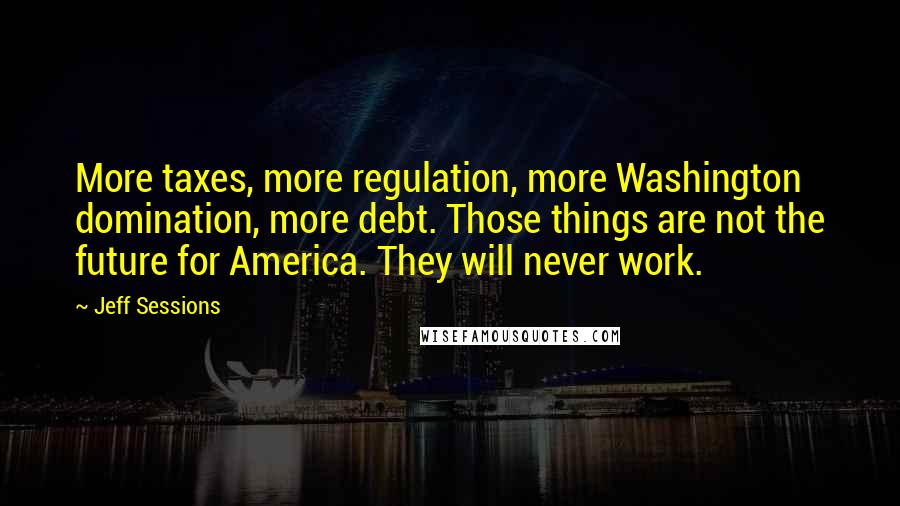 Jeff Sessions quotes: More taxes, more regulation, more Washington domination, more debt. Those things are not the future for America. They will never work.