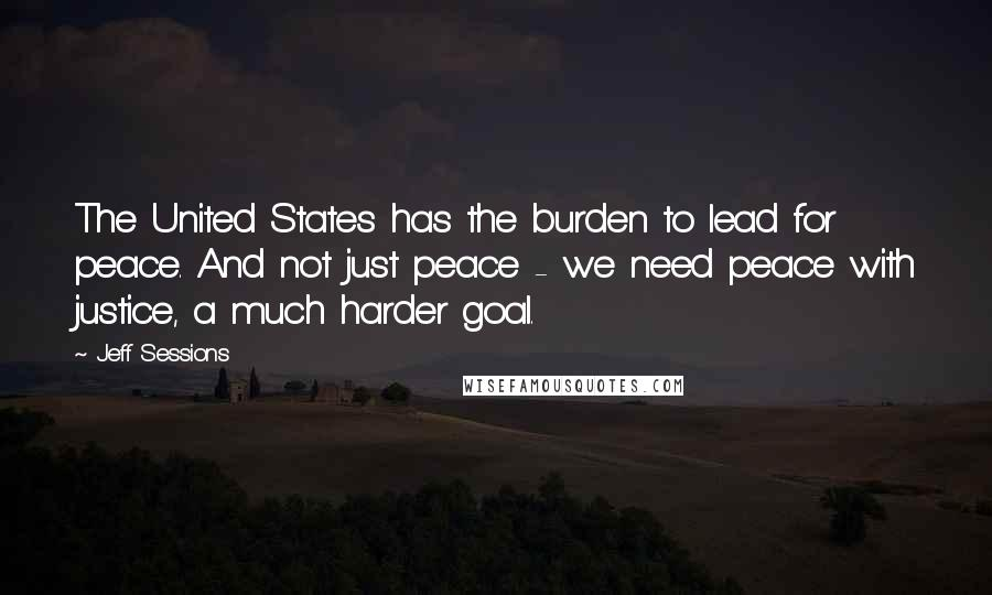 Jeff Sessions quotes: The United States has the burden to lead for peace. And not just peace - we need peace with justice, a much harder goal.