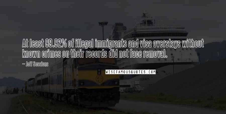 Jeff Sessions quotes: At least 99.92% of illegal immigrants and visa overstays without known crimes on their records did not face removal.