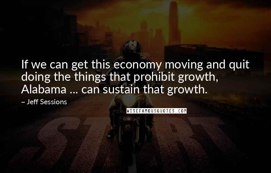 Jeff Sessions quotes: If we can get this economy moving and quit doing the things that prohibit growth, Alabama ... can sustain that growth.