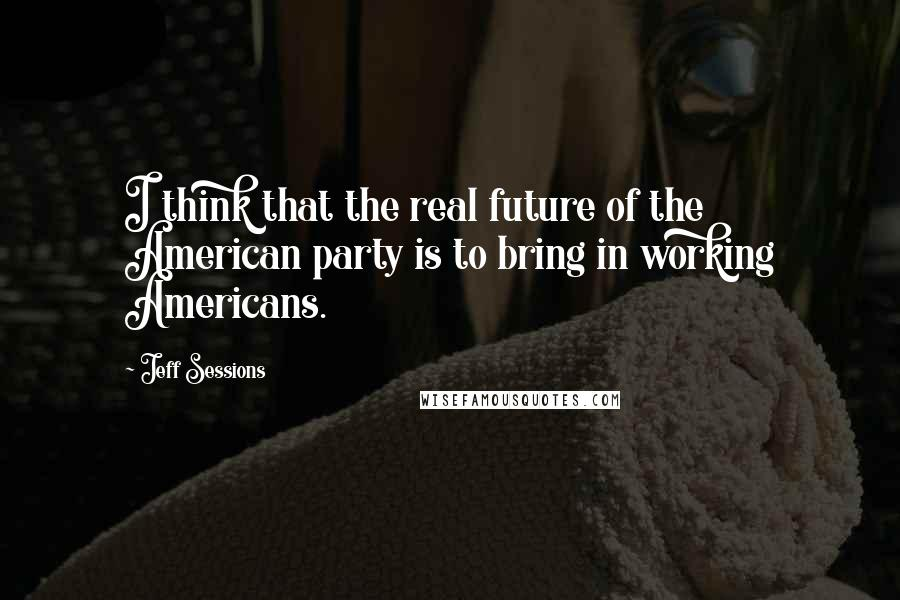 Jeff Sessions quotes: I think that the real future of the American party is to bring in working Americans.