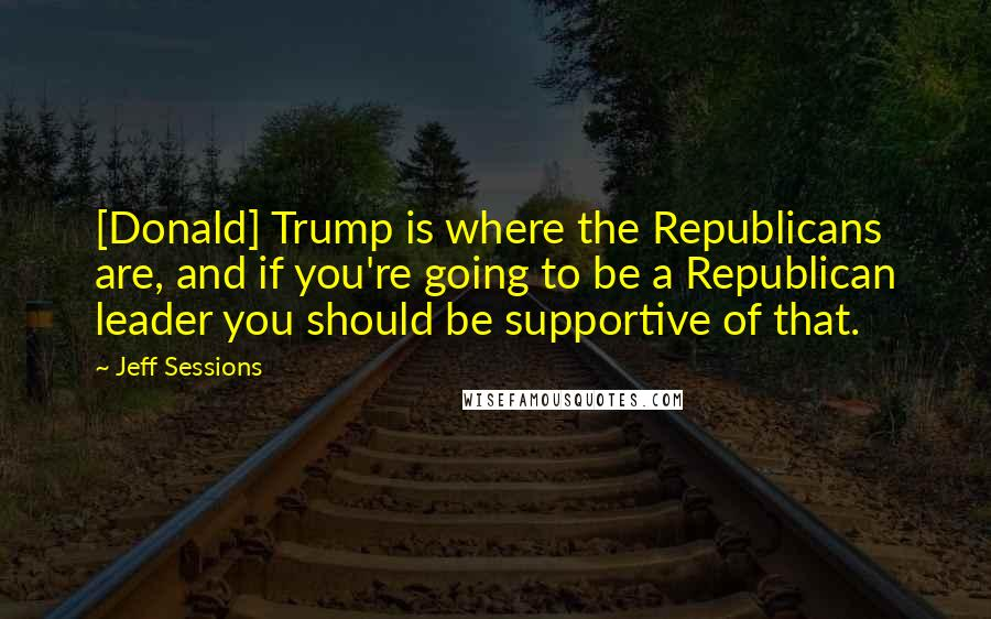 Jeff Sessions quotes: [Donald] Trump is where the Republicans are, and if you're going to be a Republican leader you should be supportive of that.