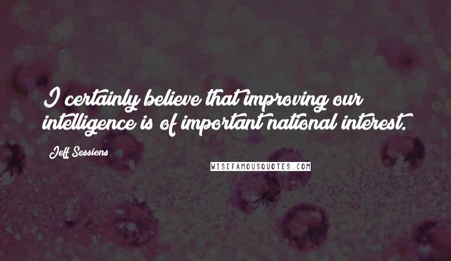 Jeff Sessions quotes: I certainly believe that improving our intelligence is of important national interest.