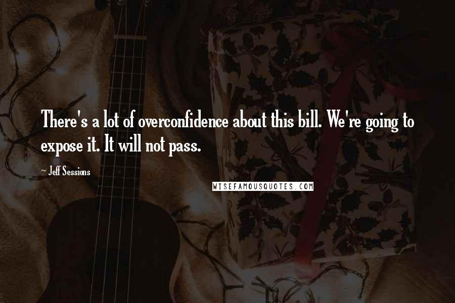 Jeff Sessions quotes: There's a lot of overconfidence about this bill. We're going to expose it. It will not pass.