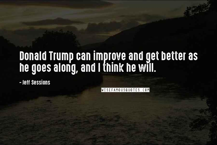 Jeff Sessions quotes: Donald Trump can improve and get better as he goes along, and I think he will.