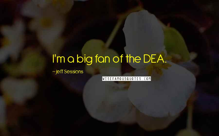 Jeff Sessions quotes: I'm a big fan of the DEA.