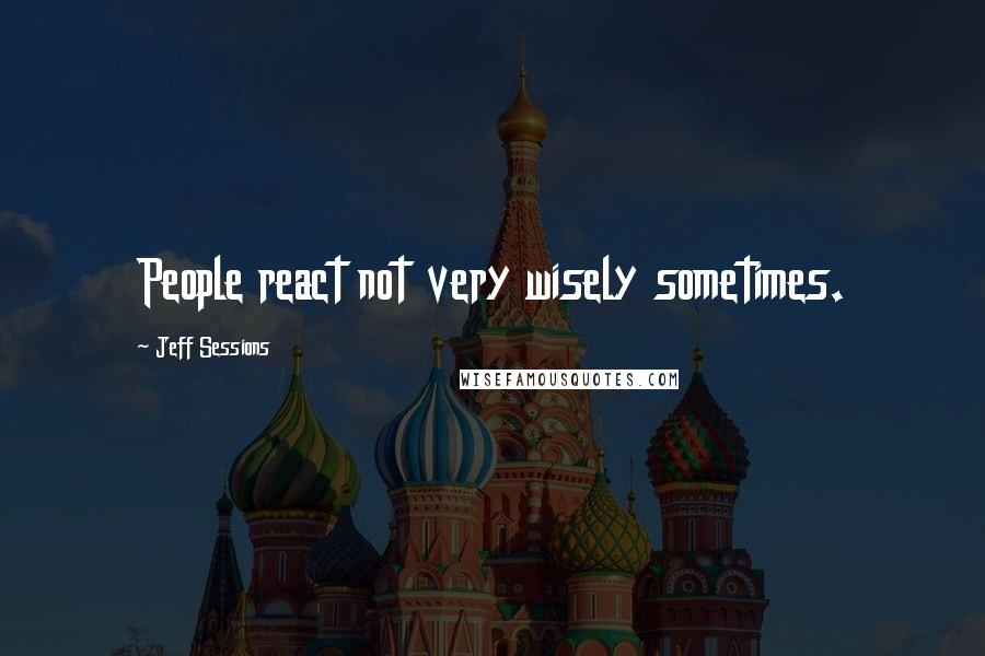 Jeff Sessions quotes: People react not very wisely sometimes.