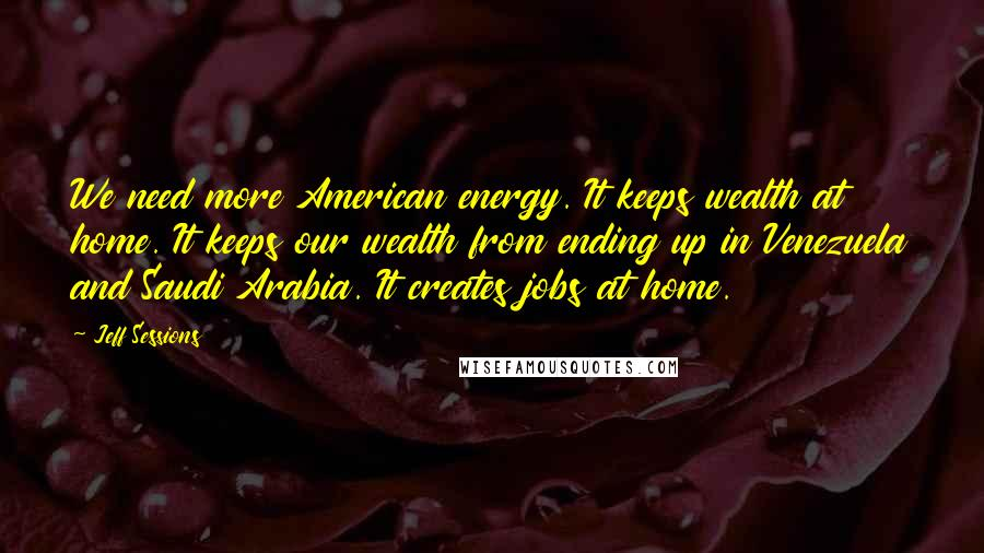 Jeff Sessions quotes: We need more American energy. It keeps wealth at home. It keeps our wealth from ending up in Venezuela and Saudi Arabia. It creates jobs at home.