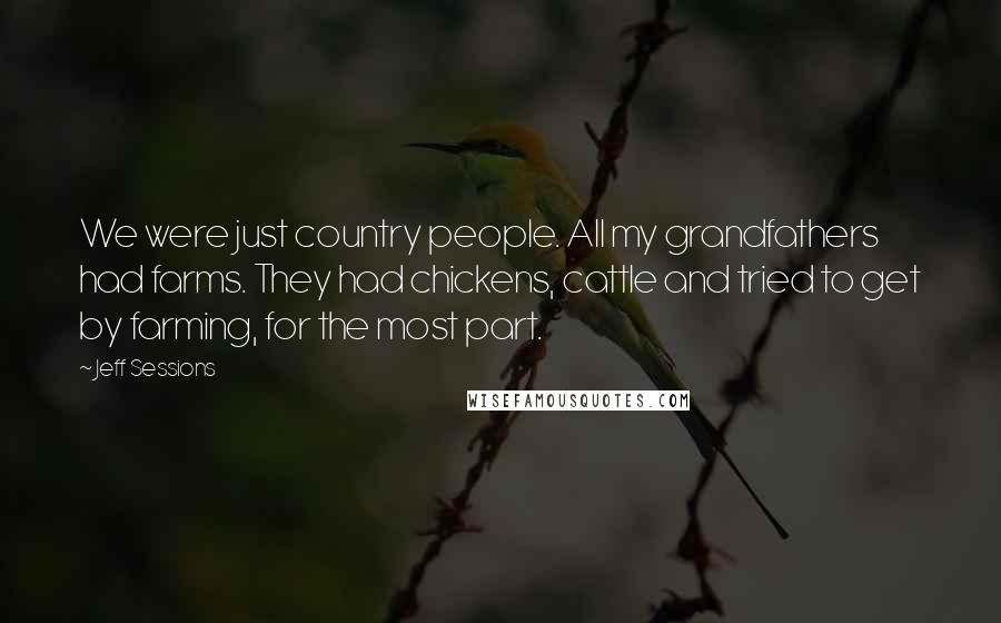 Jeff Sessions quotes: We were just country people. All my grandfathers had farms. They had chickens, cattle and tried to get by farming, for the most part.