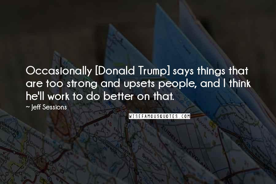 Jeff Sessions quotes: Occasionally [Donald Trump] says things that are too strong and upsets people, and I think he'll work to do better on that.