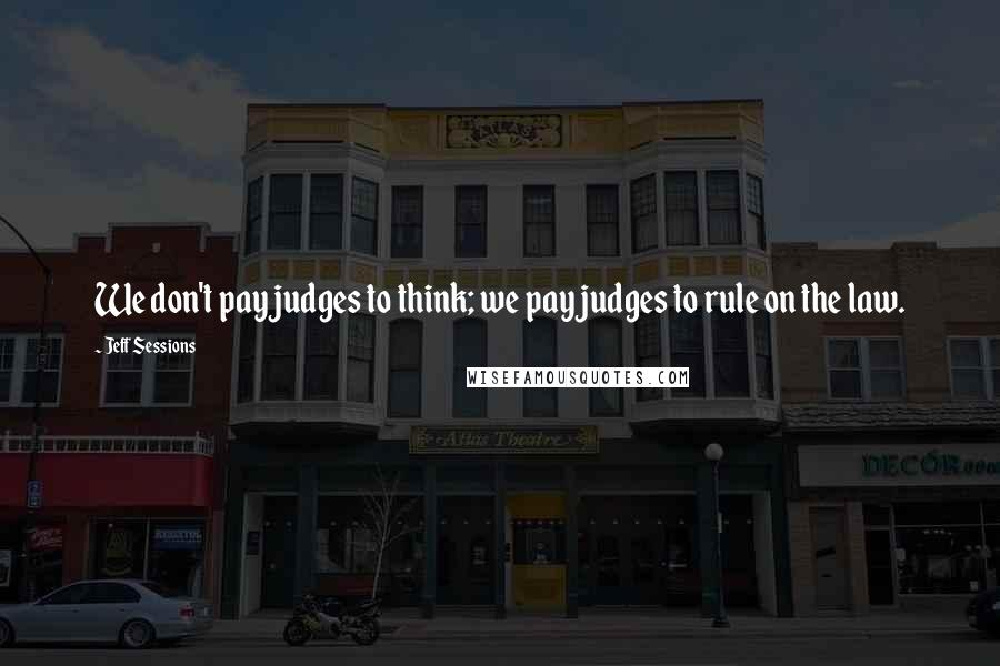 Jeff Sessions quotes: We don't pay judges to think; we pay judges to rule on the law.