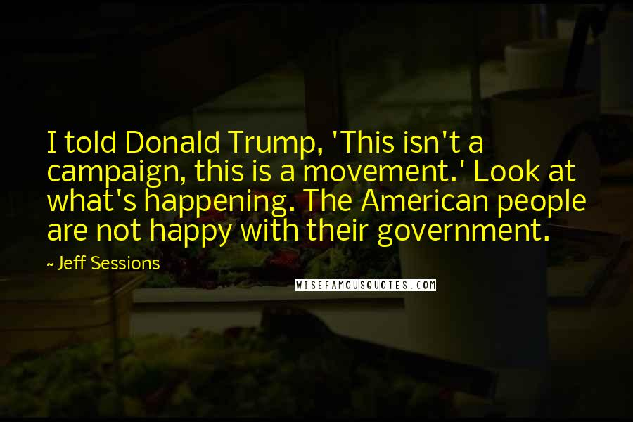 Jeff Sessions quotes: I told Donald Trump, 'This isn't a campaign, this is a movement.' Look at what's happening. The American people are not happy with their government.