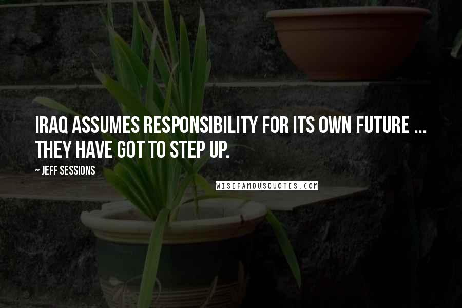 Jeff Sessions quotes: Iraq assumes responsibility for its own future ... They have got to step up.