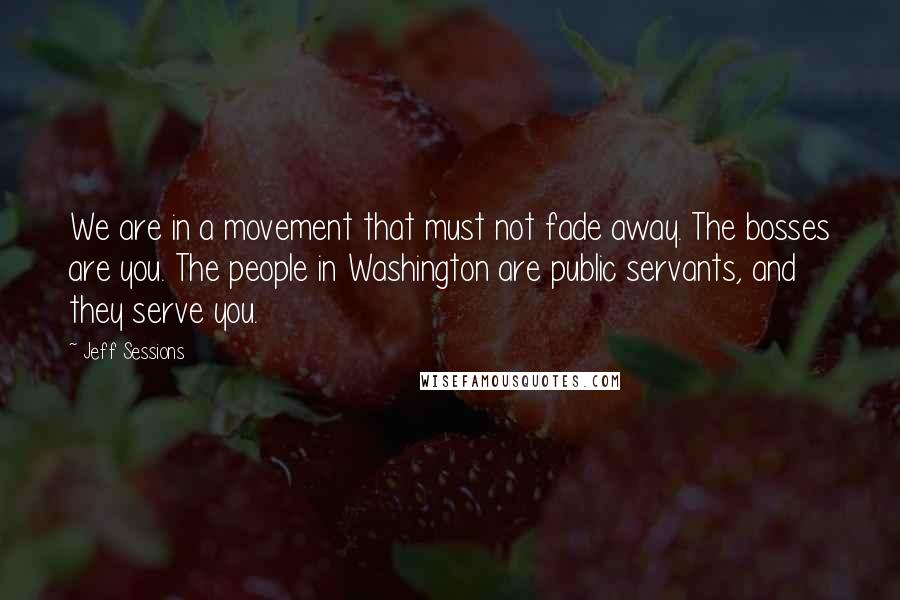 Jeff Sessions quotes: We are in a movement that must not fade away. The bosses are you. The people in Washington are public servants, and they serve you.
