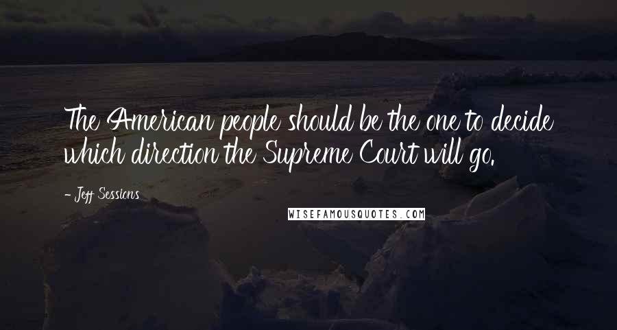 Jeff Sessions quotes: The American people should be the one to decide which direction the Supreme Court will go.