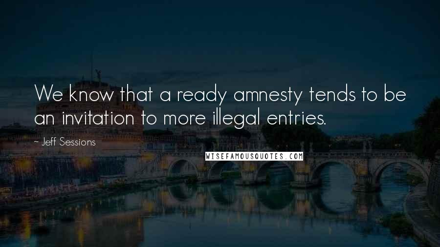 Jeff Sessions quotes: We know that a ready amnesty tends to be an invitation to more illegal entries.