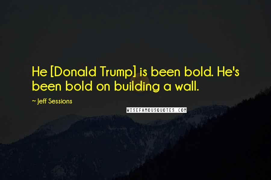 Jeff Sessions quotes: He [Donald Trump] is been bold. He's been bold on building a wall.