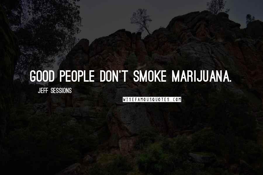 Jeff Sessions quotes: Good people don't smoke marijuana.