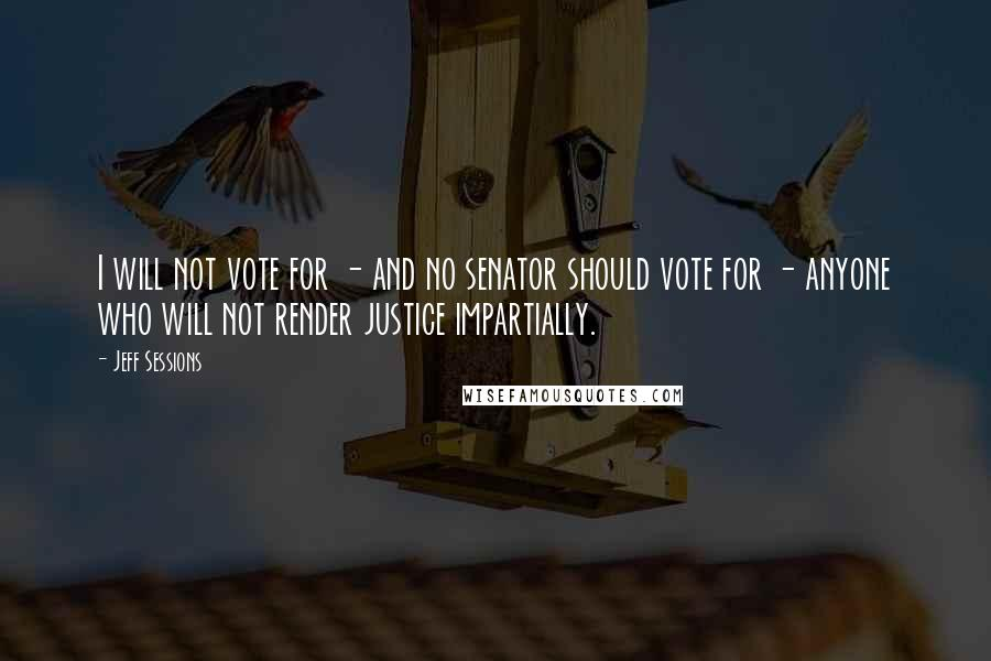 Jeff Sessions quotes: I will not vote for - and no senator should vote for - anyone who will not render justice impartially.