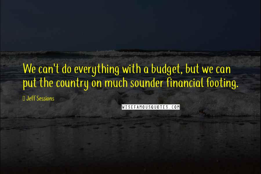 Jeff Sessions quotes: We can't do everything with a budget, but we can put the country on much sounder financial footing.