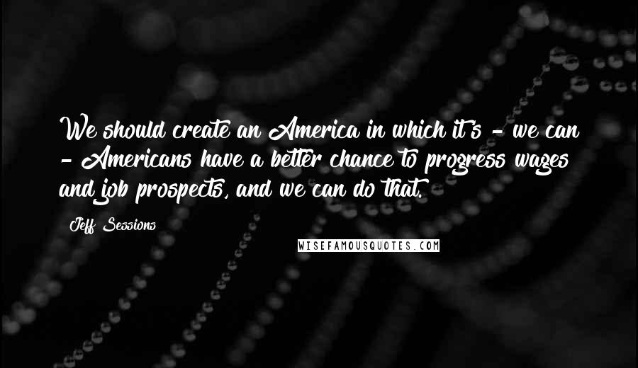 Jeff Sessions quotes: We should create an America in which it's - we can - Americans have a better chance to progress wages and job prospects, and we can do that.