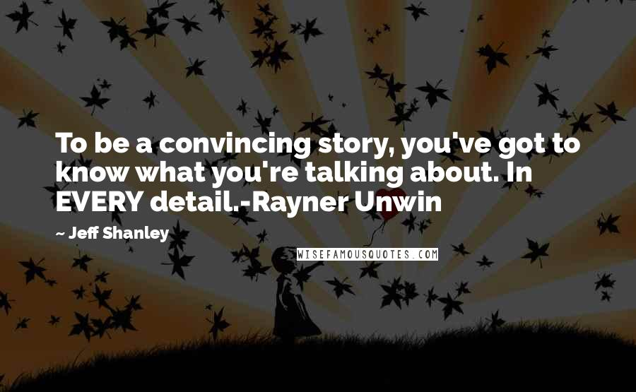 Jeff Shanley quotes: To be a convincing story, you've got to know what you're talking about. In EVERY detail.-Rayner Unwin