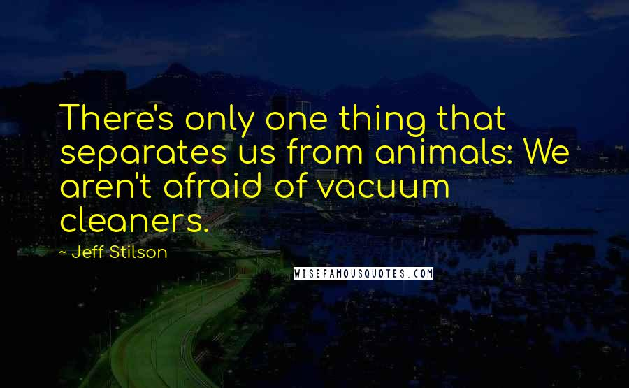 Jeff Stilson quotes: There's only one thing that separates us from animals: We aren't afraid of vacuum cleaners.
