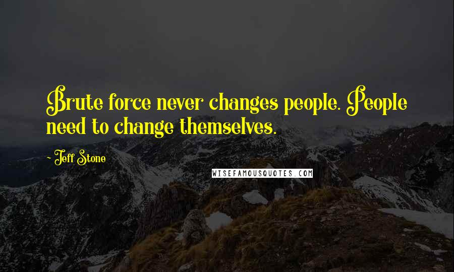 Jeff Stone quotes: Brute force never changes people. People need to change themselves.
