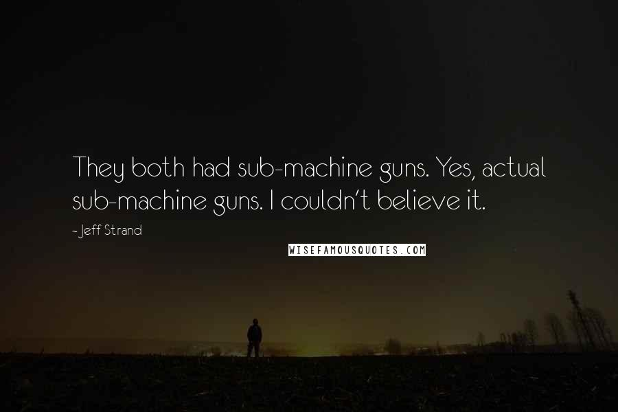 Jeff Strand quotes: They both had sub-machine guns. Yes, actual sub-machine guns. I couldn't believe it.