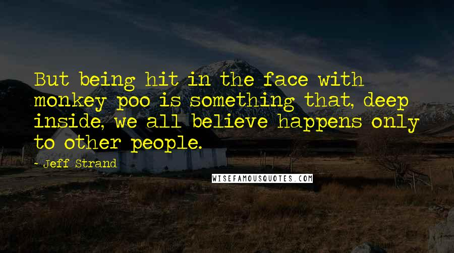 Jeff Strand quotes: But being hit in the face with monkey poo is something that, deep inside, we all believe happens only to other people.