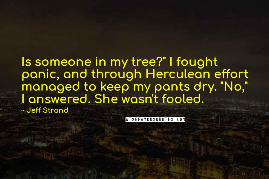 """Jeff Strand quotes: Is someone in my tree?"""" I fought panic, and through Herculean effort managed to keep my pants dry. """"No,"""" I answered. She wasn't fooled."""