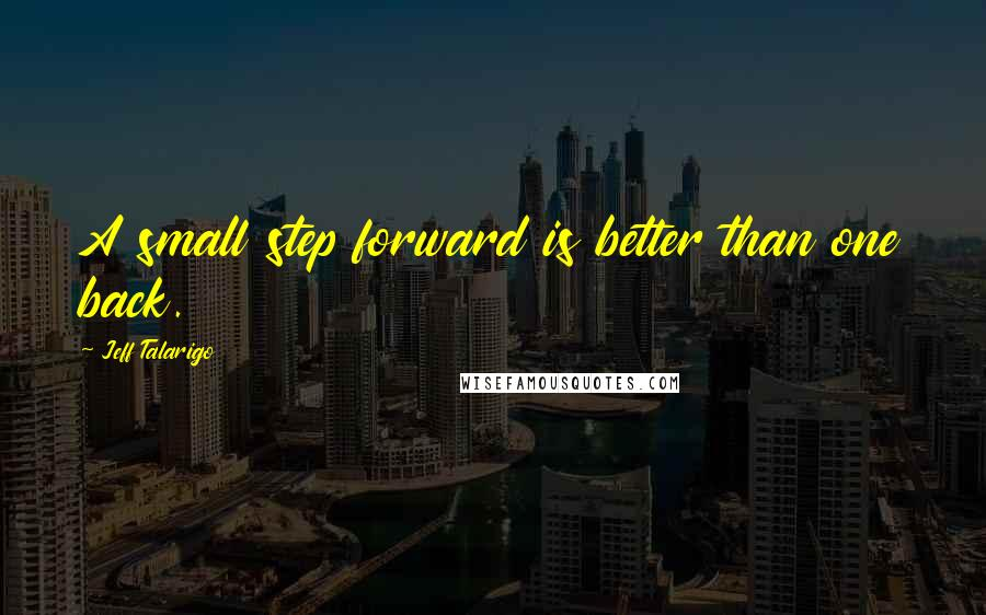 Jeff Talarigo quotes: A small step forward is better than one back.