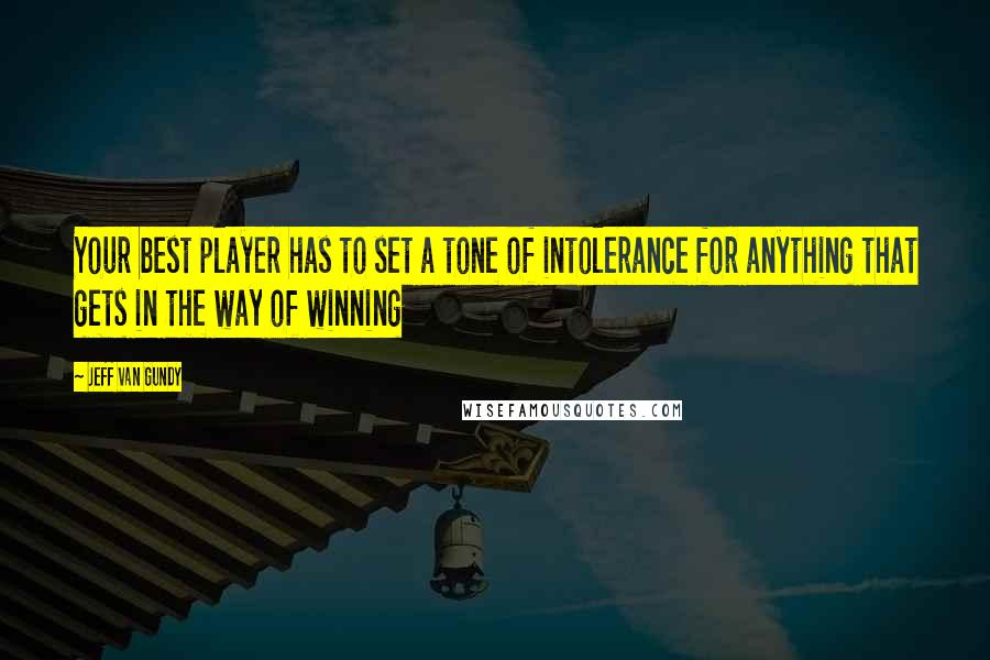 Jeff Van Gundy quotes: Your best player has to set a tone of intolerance for anything that gets in the way of winning