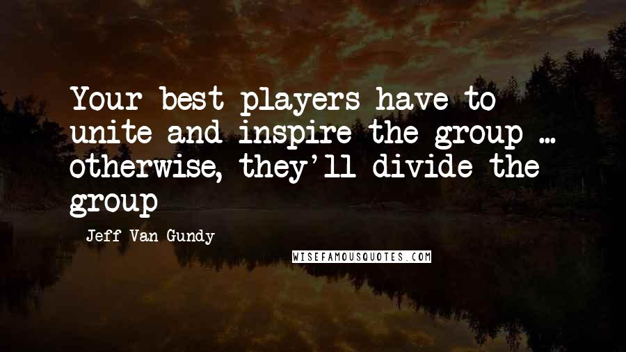 Jeff Van Gundy quotes: Your best players have to unite and inspire the group ... otherwise, they'll divide the group