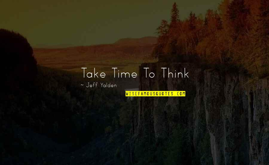 Jeff Yalden Quotes By Jeff Yalden: Take Time To Think