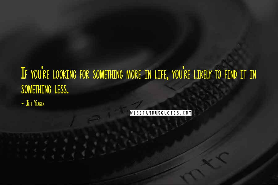 Jeff Yeager quotes: If you're looking for something more in life, you're likely to find it in something less.